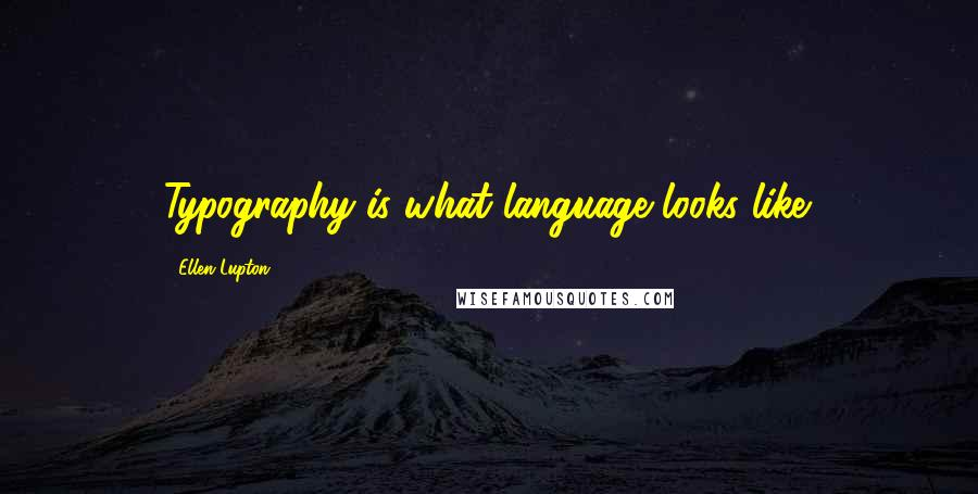 Ellen Lupton Quotes: Typography is what language looks like.