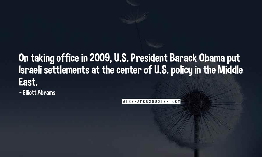 Elliott Abrams Quotes: On taking office in 2009, U.S. President Barack Obama put Israeli settlements at the center of U.S. policy in the Middle East.