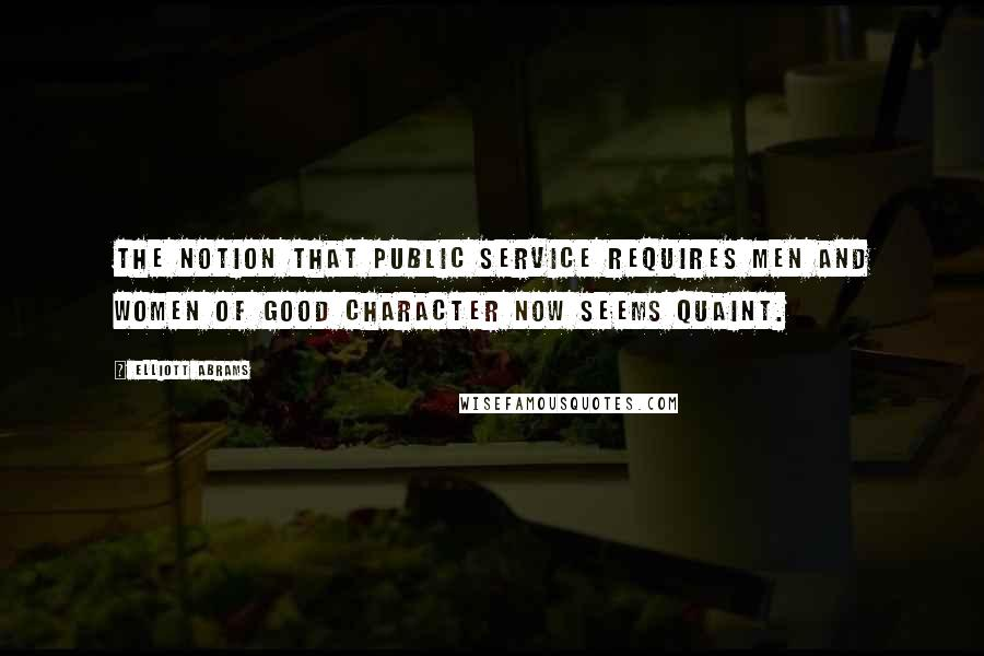 Elliott Abrams Quotes: The notion that public service requires men and women of good character now seems quaint.
