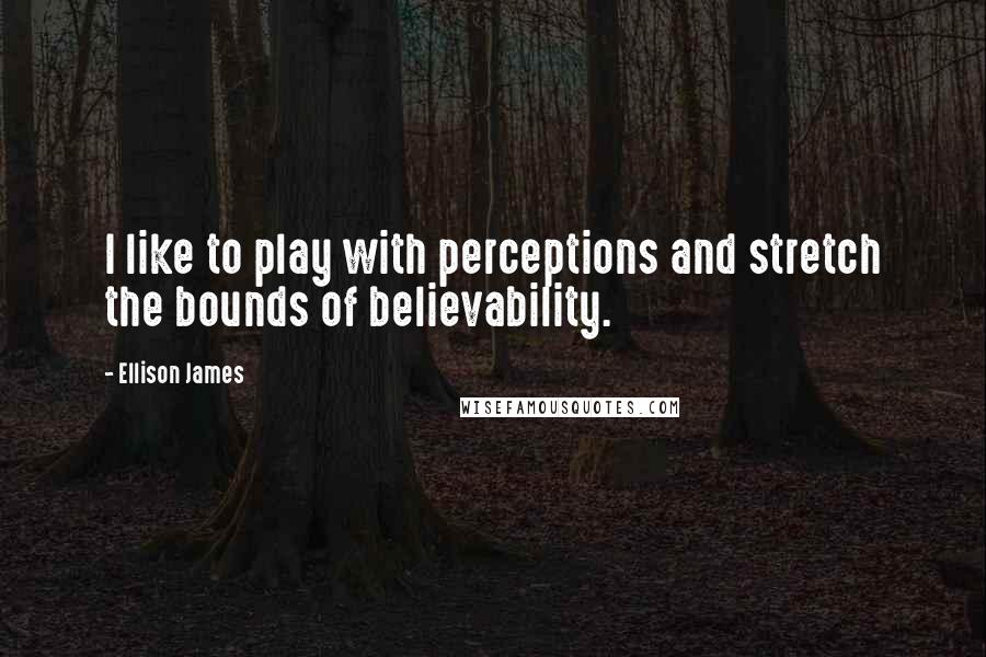 Ellison James Quotes: I like to play with perceptions and stretch the bounds of believability.