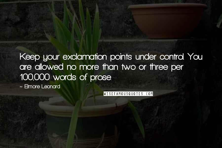 Elmore Leonard Quotes: Keep your exclamation points under control. You are allowed no more than two or three per 100,000 words of prose.