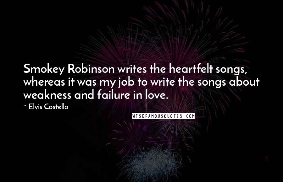 Elvis Costello Quotes: Smokey Robinson writes the heartfelt songs, whereas it was my job to write the songs about weakness and failure in love.