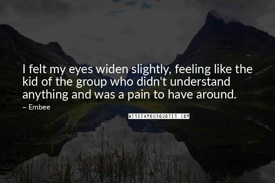 Embee Quotes: I felt my eyes widen slightly, feeling like the kid of the group who didn't understand anything and was a pain to have around.