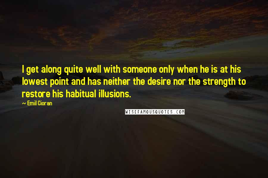 Emil Cioran Quotes: I get along quite well with someone only when he is at his lowest point and has neither the desire nor the strength to restore his habitual illusions.
