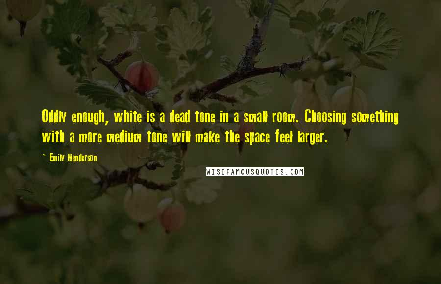 Emily Henderson Quotes: Oddly enough, white is a dead tone in a small room. Choosing something with a more medium tone will make the space feel larger.