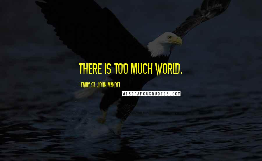 Emily St. John Mandel Quotes: There is too much world.