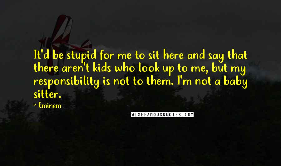 Eminem Quotes: It'd be stupid for me to sit here and say that there aren't kids who look up to me, but my responsibility is not to them. I'm not a baby sitter.