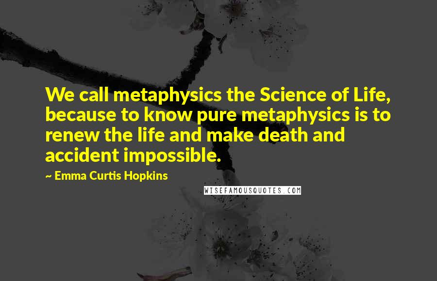 Emma Curtis Hopkins Quotes: We call metaphysics the Science of Life, because to know pure metaphysics is to renew the life and make death and accident impossible.