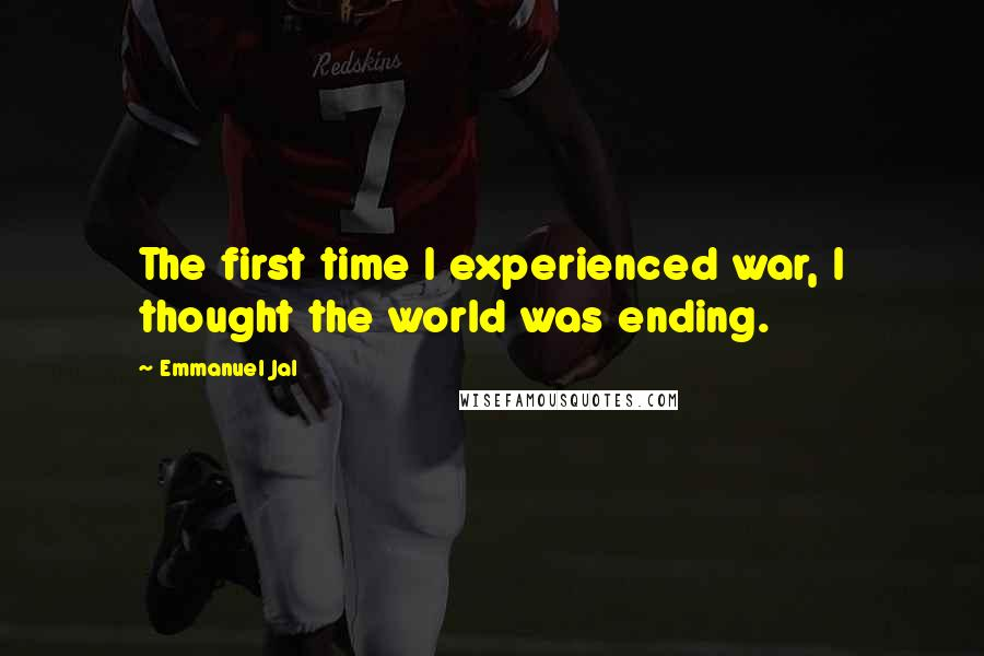Emmanuel Jal Quotes: The first time I experienced war, I thought the world was ending.