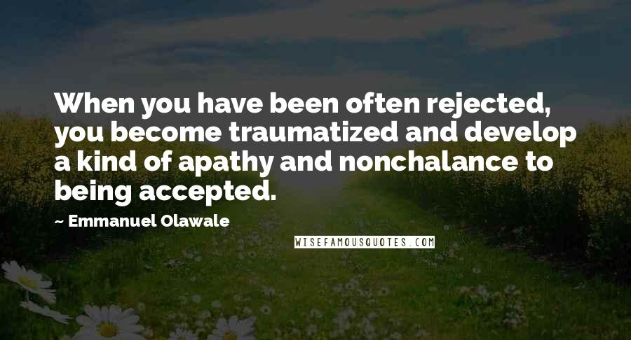 Emmanuel Olawale Quotes: When you have been often rejected, you become traumatized and develop a kind of apathy and nonchalance to being accepted.