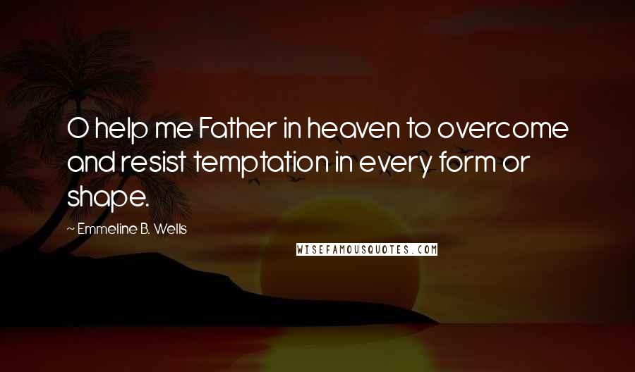 Emmeline B. Wells Quotes: O help me Father in heaven to overcome and resist temptation in every form or shape.
