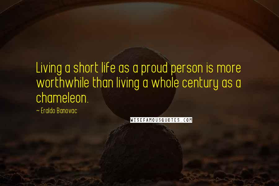 Eraldo Banovac Quotes: Living a short life as a proud person is more worthwhile than living a whole century as a chameleon.