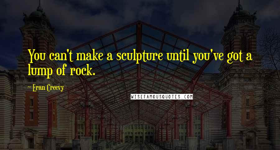 Eran Creevy Quotes: You can't make a sculpture until you've got a lump of rock.