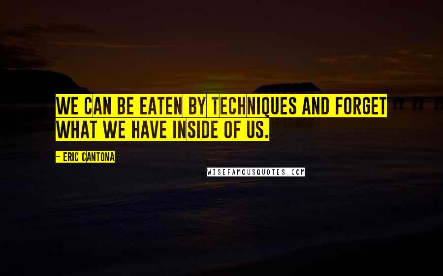 Eric Cantona Quotes: We can be eaten by techniques and forget what we have inside of us.