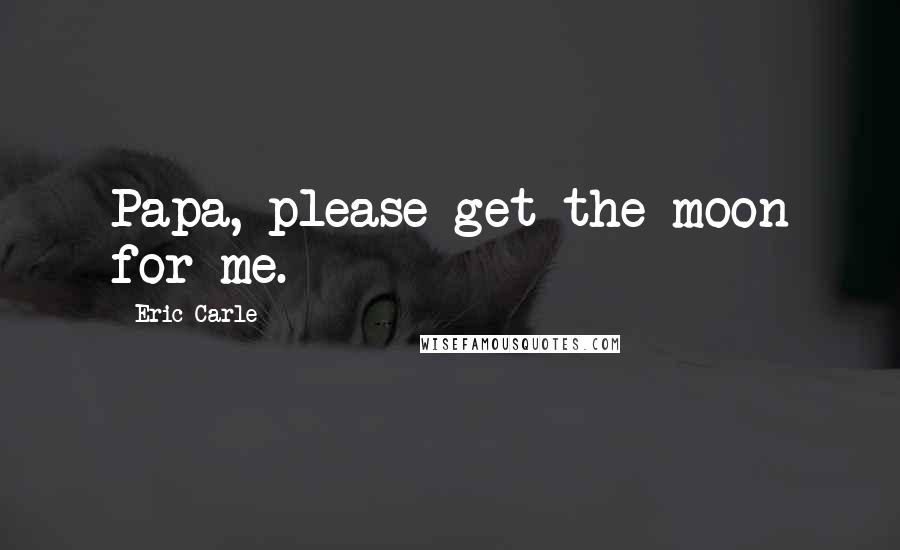 Eric Carle Quotes: Papa, please get the moon for me.