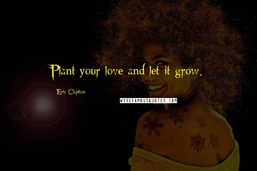 Eric Clapton Quotes: Plant your love and let it grow.