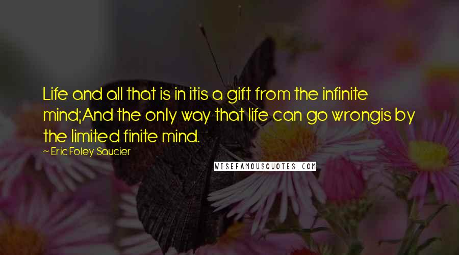Eric Foley Saucier Quotes: Life and all that is in itis a gift from the infinite mind;And the only way that life can go wrongis by the limited finite mind.