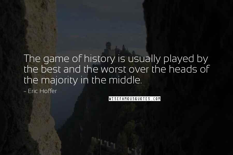 Eric Hoffer Quotes: The game of history is usually played by the best and the worst over the heads of the majority in the middle.