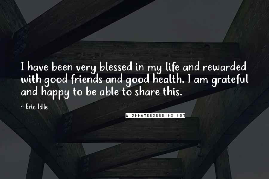 Eric Idle Quotes: I have been very blessed in my life and rewarded with good friends and good health. I am grateful and happy to be able to share this.