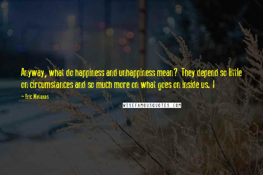 eric metaxas quotes anyway what do happiness and unhappiness