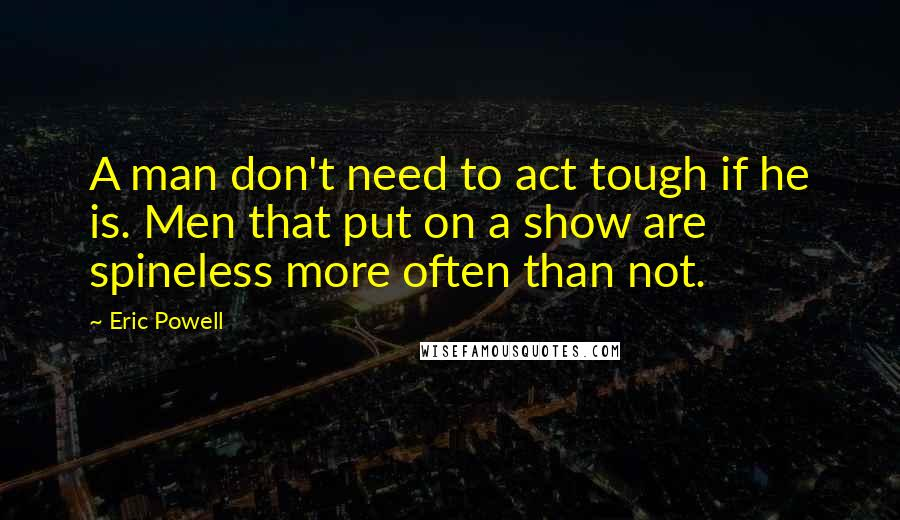 Eric Powell Quotes: A man don't need to act tough if he is. Men that put on a show are spineless more often than not.