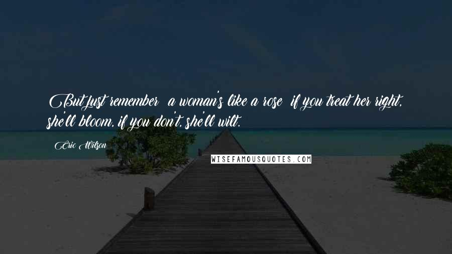 Eric Wilson Quotes: But just remember: a woman's like a rose; if you treat her right, she'll bloom, if you don't, she'll wilt.