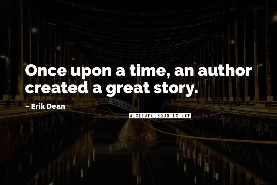 Erik Dean Quotes: Once upon a time, an author created a great story.