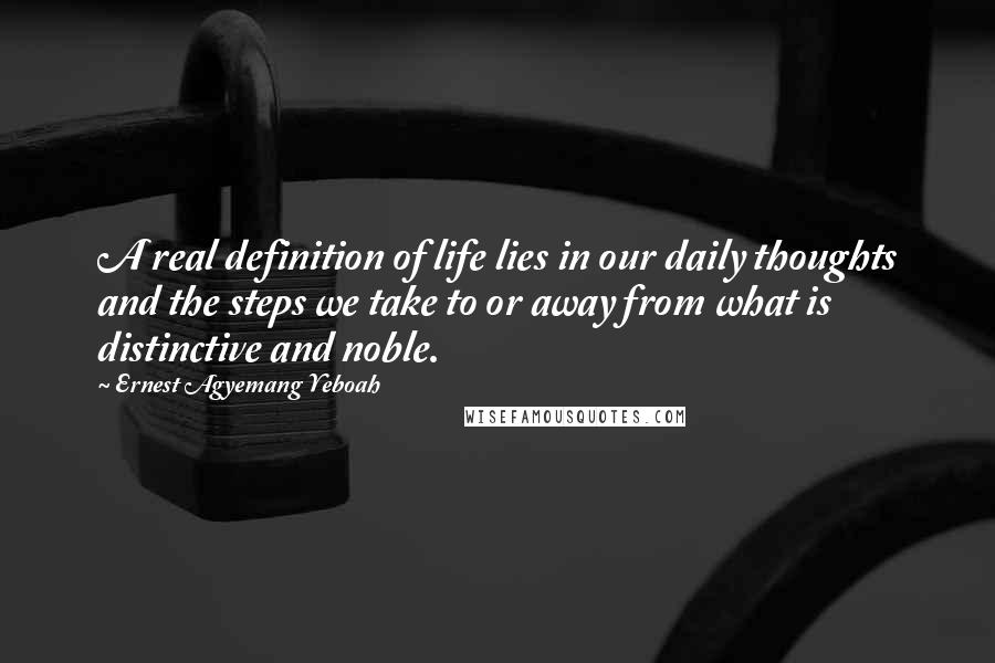 Ernest Agyemang Yeboah Quotes: A real definition of life lies in our daily thoughts and the steps we take to or away from what is distinctive and noble.