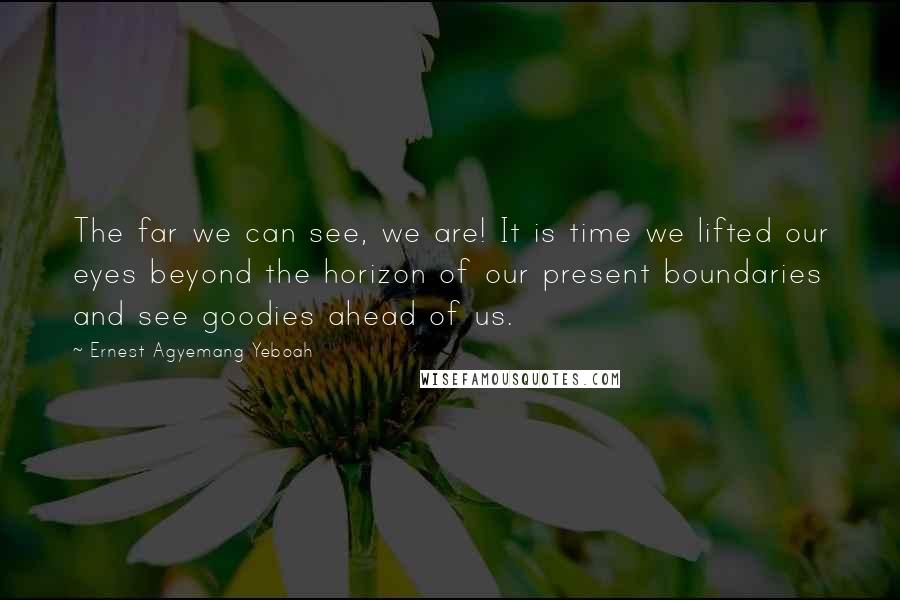 Ernest Agyemang Yeboah Quotes: The far we can see, we are! It is time we lifted our eyes beyond the horizon of our present boundaries and see goodies ahead of us.
