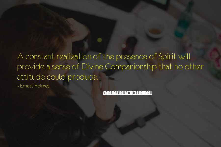 Ernest Holmes Quotes: A constant realization of the presence of Spirit will provide a sense of Divine Companionship that no other attitude could produce.