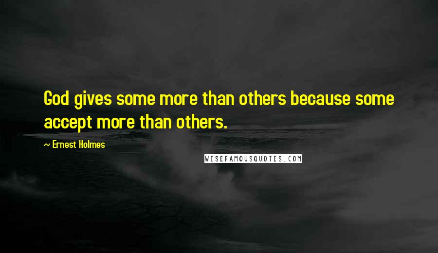 Ernest Holmes Quotes: God gives some more than others because some accept more than others.