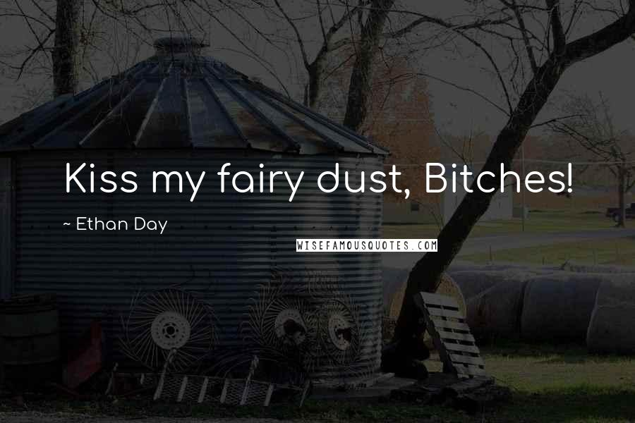 Ethan Day Quotes: Kiss my fairy dust, Bitches!