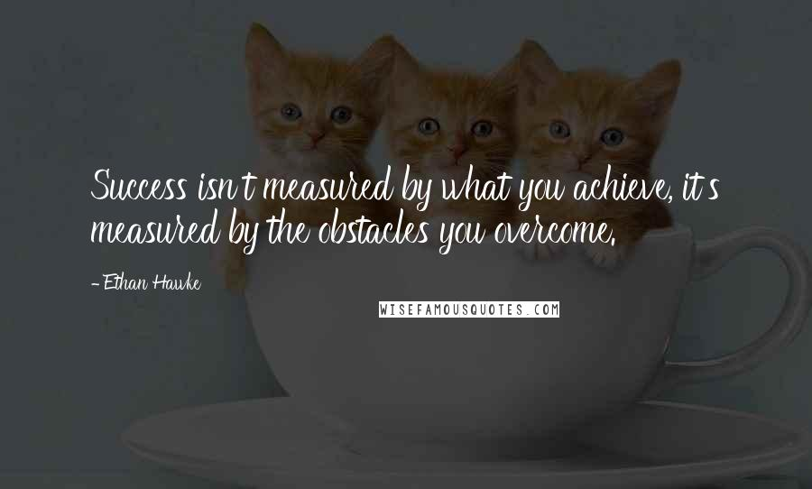 Ethan Hawke Quotes: Success isn't measured by what you achieve, it's measured by the obstacles you overcome.