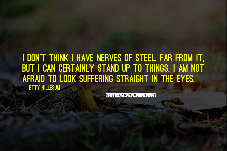 Etty Hillesum Quotes: I don't think I have nerves of steel, far from it, but I can certainly stand up to things. I am not afraid to look suffering straight in the eyes.