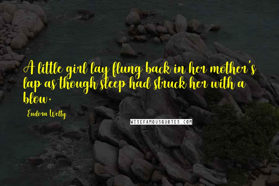 Eudora Welty Quotes: A little girl lay flung back in her mother's lap as though sleep had struck her with a blow.