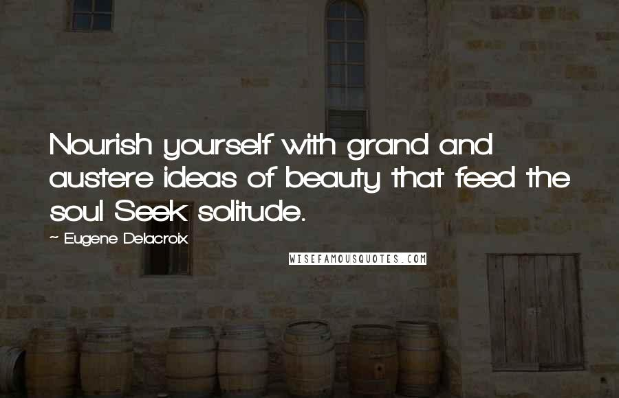 Eugene Delacroix Quotes: Nourish yourself with grand and austere ideas of beauty that feed the soul Seek solitude.
