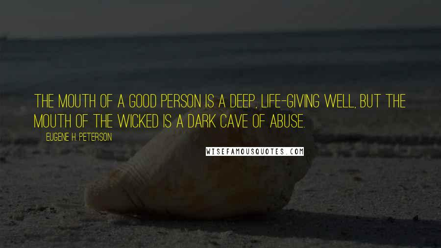Eugene H. Peterson Quotes: The mouth of a good person is a deep, life-giving well, but the mouth of the wicked is a dark cave of abuse.