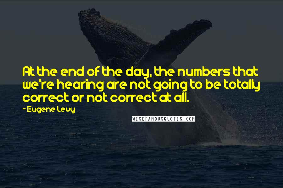 Eugene Levy Quotes: At the end of the day, the numbers that we're hearing are not going to be totally correct or not correct at all.