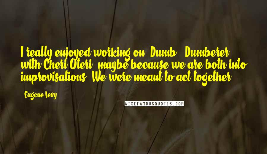 Eugene Levy Quotes: I really enjoyed working on 'Dumb & Dumberer' with Cheri Oteri, maybe because we are both into improvisations. We were meant to act together.