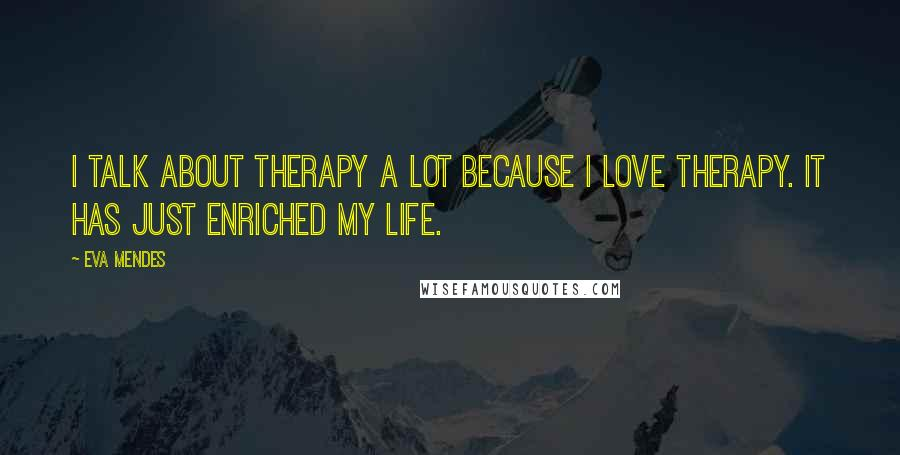 Eva Mendes Quotes: I talk about therapy a lot because I love therapy. It has just enriched my life.