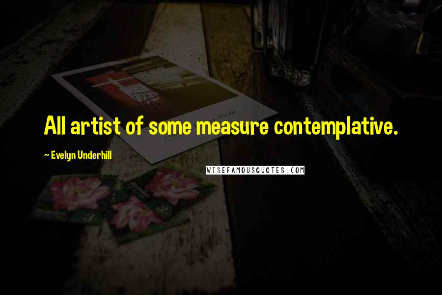 Evelyn Underhill Quotes: All artist of some measure contemplative.