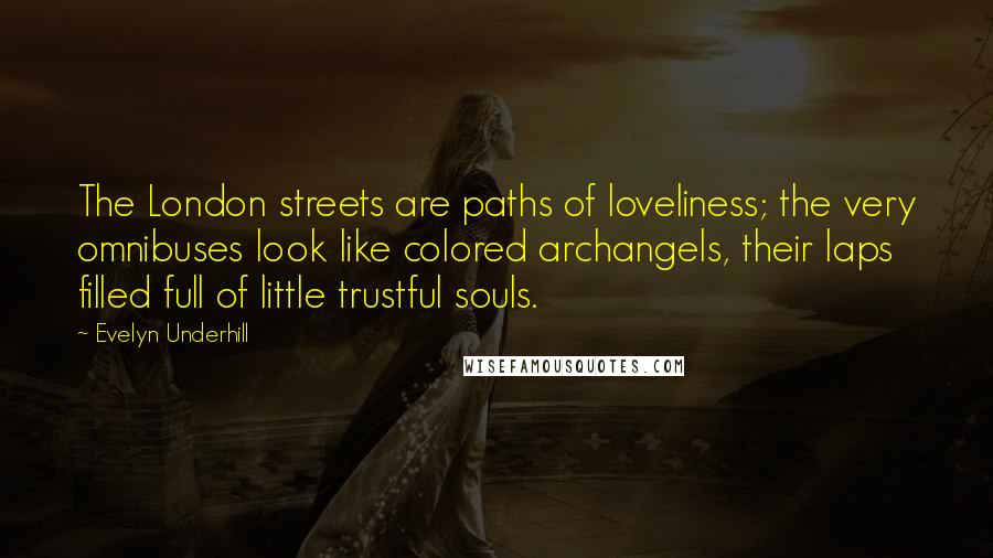 Evelyn Underhill Quotes: The London streets are paths of loveliness; the very omnibuses look like colored archangels, their laps filled full of little trustful souls.