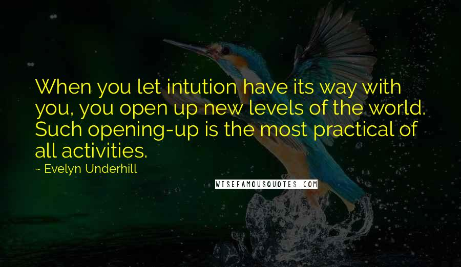 Evelyn Underhill Quotes: When you let intution have its way with you, you open up new levels of the world. Such opening-up is the most practical of all activities.