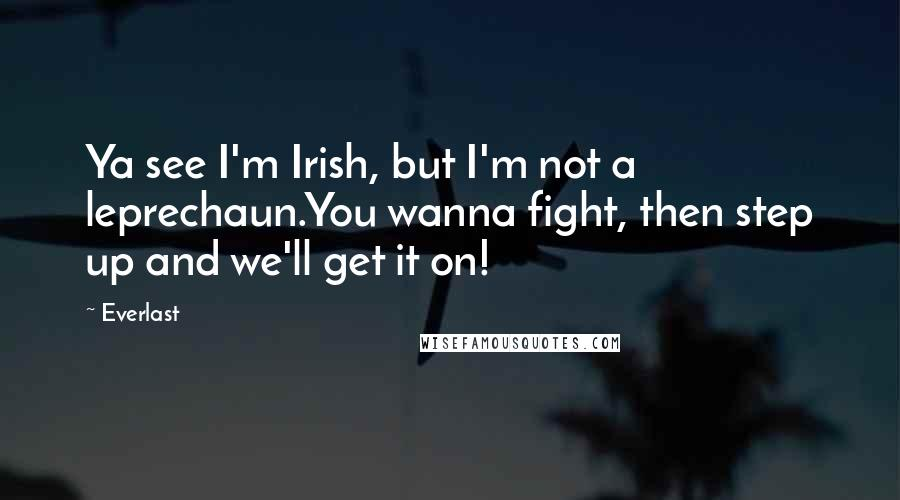 Everlast Quotes: Ya see I'm Irish, but I'm not a leprechaun.You wanna fight, then step up and we'll get it on!