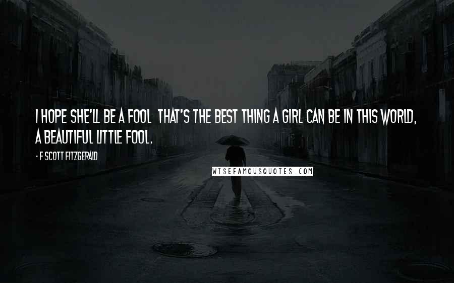 F Scott Fitzgerald Quotes: I hope she'll be a fool  that's the best thing a girl can be in this world, a beautiful little fool.