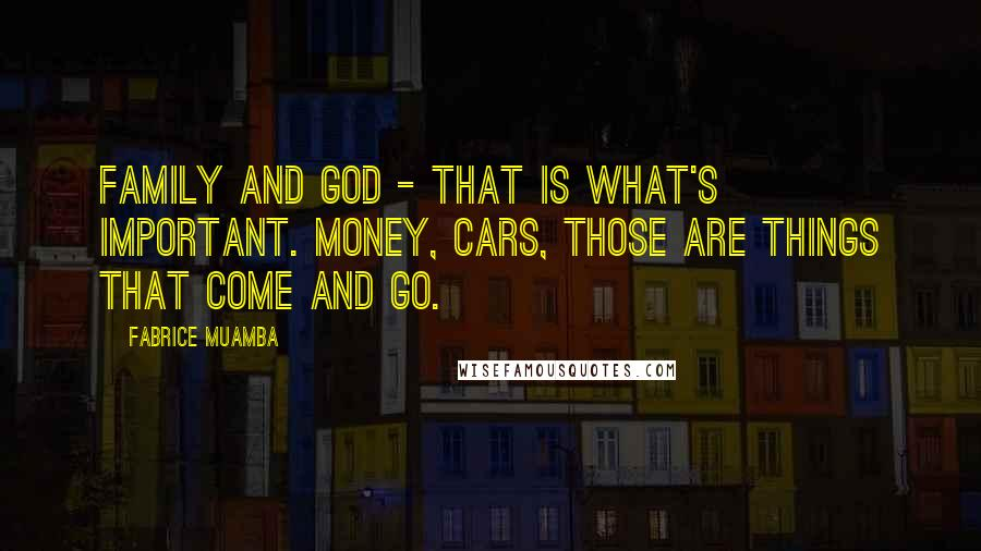 Fabrice Muamba Quotes: Family and God - that is what's important. Money, cars, those are things that come and go.