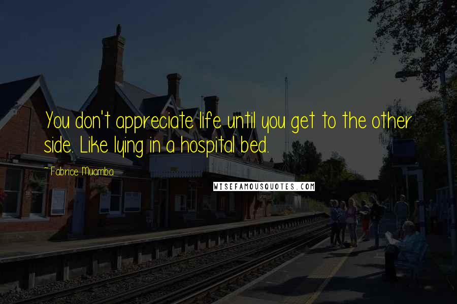 Fabrice Muamba Quotes: You don't appreciate life until you get to the other side. Like lying in a hospital bed.