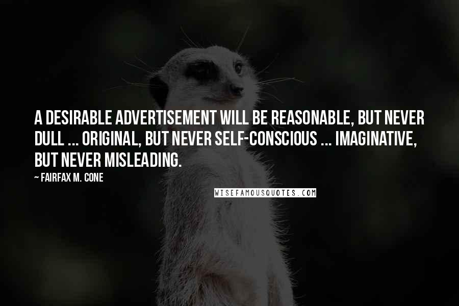 Fairfax M. Cone Quotes: A desirable advertisement will be reasonable, but never dull ... original, but never self-conscious ... imaginative, but never misleading.