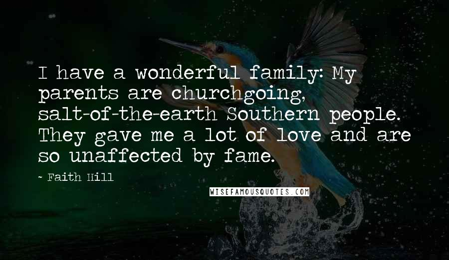 Faith Hill Quotes: I have a wonderful family: My parents are churchgoing, salt-of-the-earth Southern people. They gave me a lot of love and are so unaffected by fame.