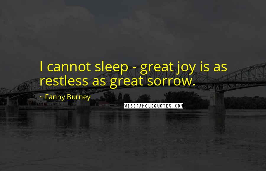 Fanny Burney Quotes: I cannot sleep - great joy is as restless as great sorrow.